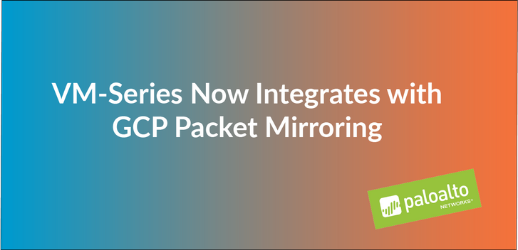 VM-Series Now Integrates with GCP Packet Mirroring