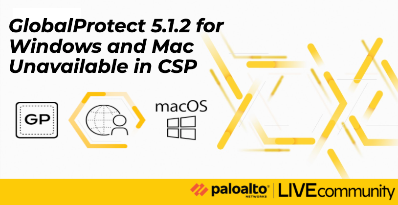 GlobalProtect 5.1.2 for Windows and Mac Unavailable in CSP